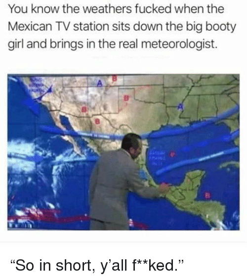 """the mexican: You know the weathers fucked when the  Mexican TV station sits down the big booty  girl and brings in the real meteorologist. """"So in short, y'all f**ked."""""""