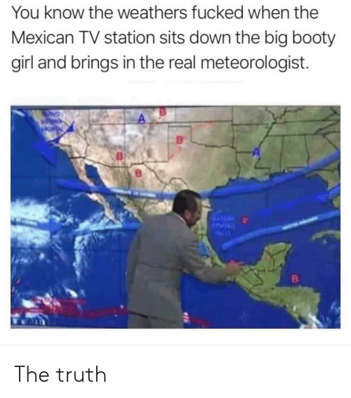 the mexican: You know the weathers fucked when the  Mexican TV station sits down the big booty  girl and brings in the real meteorologist. The truth