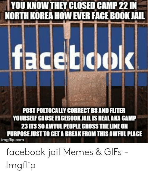 Jail Memes: YOU KNOW THEY CLOSED CAMP 22 IN  NORTH KOREA HOW EVER FACE BOOK JAIL  facebook  POST POLTOCALLY CORRECT BSAND FLITER  YOURSEIFCAUSE FACEBOOKJAILIS REALAKA CAMP  23 ITS SO AWFUL PEOPLE CROSS THELINE ON  PURPOSE JUSTTO GETA BREAK FROM THISAWFUL PLACE  imgflip.com facebook jail Memes & GIFs - Imgflip