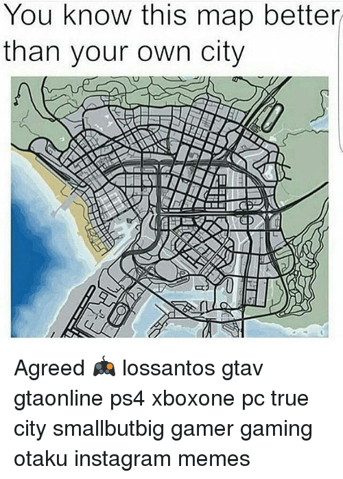 Instagram Memes: You know this map better  than your own city Agreed 🎮 lossantos gtav gtaonline ps4 xboxone pc true city smallbutbig gamer gaming otaku instagram memes