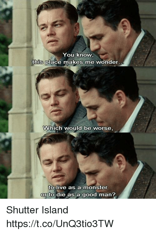 Memes, Monster, and Good: You know  this place makes me wonder  Which would be worse,  to live as a monster  or to die as a good man Shutter Island https://t.co/UnQ3tio3TW