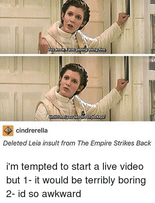 The Empire Strikes Back: You know  Until met you fwomoon ockeys!  cindrerella  Deleted Leia insult from The Empire Strikes Back i'm tempted to start a live video but 1- it would be terribly boring 2- id so awkward