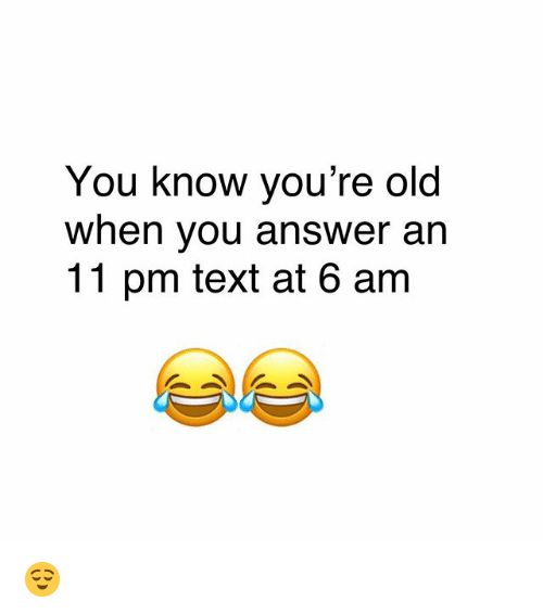 Memes, Text, and Old: You know vou're old  When vou answer an  11 pm text at 6 am 😌