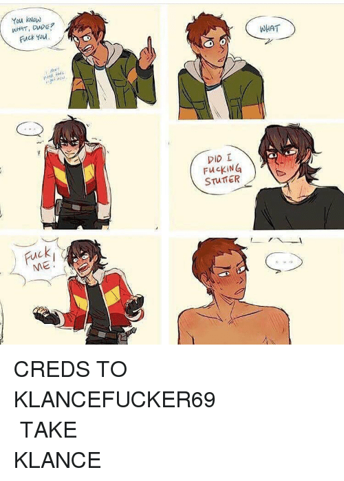Memes, 🤖, and Stuttering: You kNow  WHAT, Dupe?  Fuck You,  red this  ME  DID  FuckiNG  STUTTER  WHAT CREDS TO KLANCEFUCKER69 ⠀⠀⠀⠀⠀⠀⠀⠀⠀⠀⠀⠀⠀⠀⠀⠀⠀⠀⠀⠀⠀⠀⠀⠀⠀⠀⠀⠀⠀⠀ TAKE KLANCE