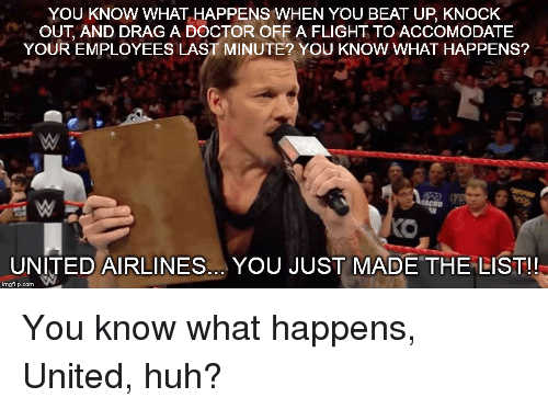 You Just Made The List: YOU KNOW WHAT HAPPENS WHEN YOU BEAT UP, KNOCK  OUT, AND DRAG A DOCTOR OFF A FLIGHT TO ACCOMODATE  YOUR EMPLOYEES LAST MINUTE? YOU KNOW WHAT HAPPENS?  UNITED AIRLINES.. YOU JUST MADE THE LIST!!  imgflip.com You know what happens, United, huh?