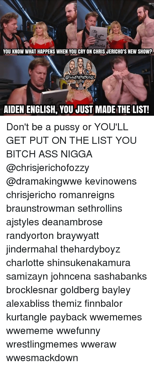You Just Made The List: YOU KNOW WHAT HAPPENS WHEN YOU CRY ON CHRIS JERICHO'S NEW SHOW?  AIDEN ENGLISH, YOU JUST MADE THE LIST! Don't be a pussy or YOU'LL GET PUT ON THE LIST YOU BITCH ASS NIGGA @chrisjerichofozzy @dramakingwwe kevinowens chrisjericho romanreigns braunstrowman sethrollins ajstyles deanambrose randyorton braywyatt jindermahal thehardyboyz charlotte shinsukenakamura samizayn johncena sashabanks brocklesnar goldberg bayley alexabliss themiz finnbalor kurtangle payback wwememes wwememe wwefunny wrestlingmemes wweraw wwesmackdown