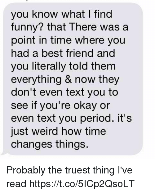 Best Friend, Funny, and Period: you know what I find  funny? that There was a  point in time where you  had a best friend and  you literally told them  everything & now they  don't even text you to  see if you're okay or  even text you period. it's  just weird how time  changes things. Probably the truest thing I've read https://t.co/5ICp2QsoLT