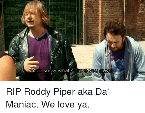 Roddy Piper: You know what?  I love you guys. RIP Roddy Piper aka Da' Maniac. We love ya.