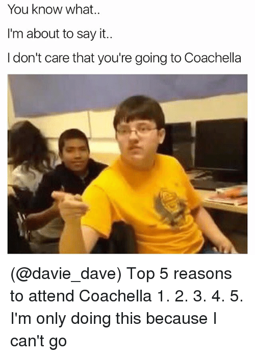 Coachella, Say It, and Dank Memes: You know what.  I'm about to say it..  I don't care that you're going to Coachella (@davie_dave) Top 5 reasons to attend Coachella 1. 2. 3. 4. 5. I'm only doing this because I can't go