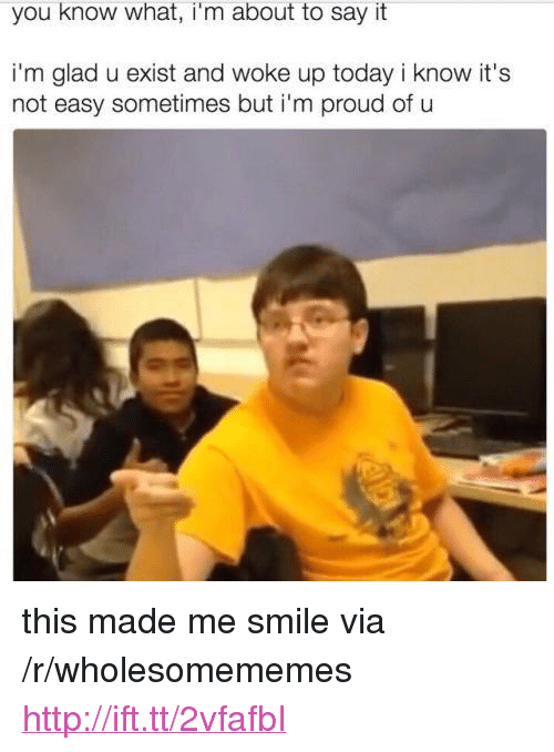 "Say It, Http, and Smile: you know what, i'm about to say it  i'm glad u exist and woke up today i know it's  not easy sometimes but i'm proud of u <p>this made me smile via /r/wholesomememes <a href=""http://ift.tt/2vfafbI"">http://ift.tt/2vfafbI</a></p>"