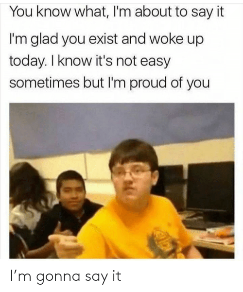 Proud Of You: You know what, I'm about to say it  I'm glad you exist and woke up  today. I know it's not easy  sometimes but I'm proud of you I'm gonna say it