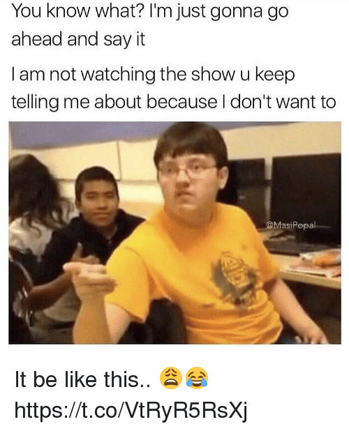Be Like, Say It, and You: You know what? I'm just gonna go  ahead and say it  I am not watching the show u keep  telling me about because l don't want to  @MasiPopal It be like this.. 😩😂 https://t.co/VtRyR5RsXj