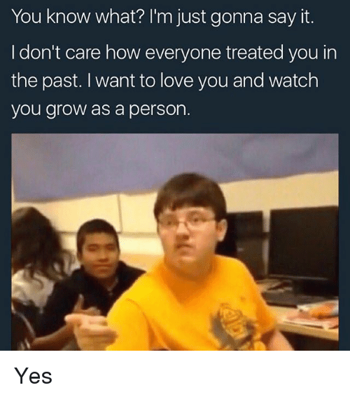 Memes, 🤖, and Grow: You know what? I'm just gonna say it.  I don't care how everyone treated you in  the past. want to love you and watch  you grow as a person. Yes
