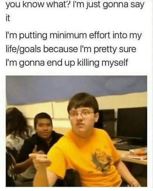 Killing Myself: you know what'? I'm just gonna say  it  I'm putting minimum effort into my  life/goals because I'm pretty sure  I'm gonna end up killing myself