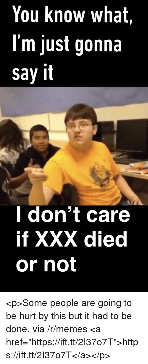 """Memes, Xxx, and Say It: You know what,  I'm just gonna  say it  l don't care  if XXX died  or not <p>Some people are going to be hurt by this but it had to be done. via /r/memes <a href=""""https://ift.tt/2I37o7T"""">https://ift.tt/2I37o7T</a></p>"""