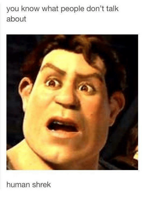 Funny Meme Faces Human : You know what people don t talk about human shrek