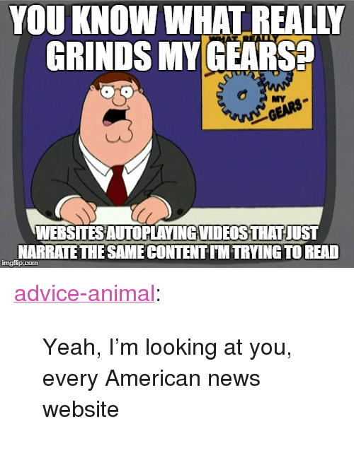 """American News: YOU KNOW WHAT REALIY  GRINDS MY GEARS  TR  MY  WEBSITES AUTOPLAVINGVIDEOSTHAT JUST  NARRATETHE SAME CONTENT IM TRYING TO READ  imgilip.com <p><a href=""""http://advice-animal.tumblr.com/post/168689216383/yeah-im-looking-at-you-every-american-news"""" class=""""tumblr_blog"""">advice-animal</a>:</p>  <blockquote><p>Yeah, I'm looking at you, every American news website</p></blockquote>"""