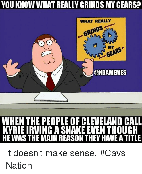 Cavs, Kyrie Irving, and Nba: YOU KNOW WHAT REALLY GRINDS MY GEARS?  WHAT REALLY  GRINDS  MYG  @NBAMEMES  WHEN THE PEOPLE OF CLEVELAND CALL  KYRIE IRVING A SNAKE EVEN THOUGH  HE WAS THE MAIN REASON THEY HAVE A TITLE It doesn't make sense. #Cavs Nation