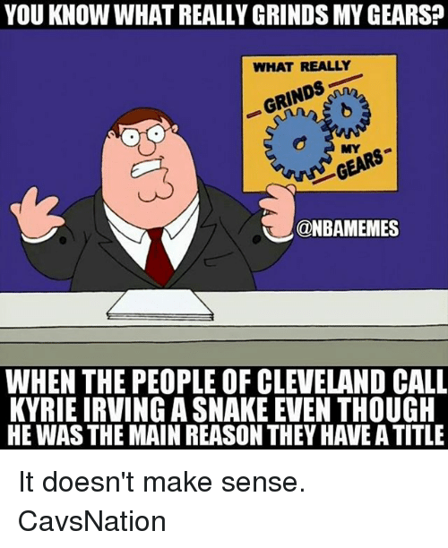 Kyrie Irving, Memes, and Cleveland: YOU KNOW WHAT REALLY GRINDS MY GEARS?  WHAT REALLY  MYG  @NBAMEMES  WHEN THE PEOPLE OF CLEVELAND CALL  KYRIE IRVING A SNAKE EVEN THOUGH  HE WAS THE MAIN REASON THEY HAVE A TITLE It doesn't make sense. CavsNation