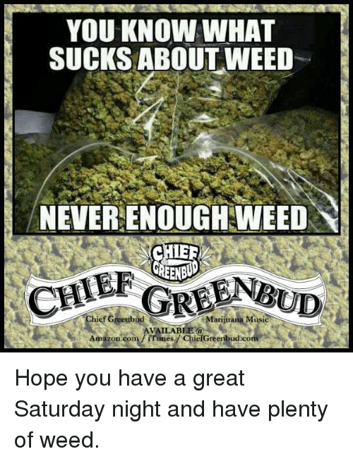 What Suck: YOU KNOW WHAT  SUCKS ABOUT WEED  NEVER ENOUGH WEED  CHIEEL  hief Greenbud  Marijuana Music  AVAILABLE  iTunes ChiefGreenbudico Hope you have a great Saturday night and have plenty of weed.