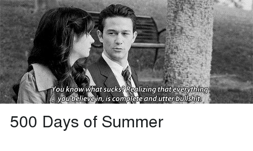 What Suck: You know what sucks Realizing that everything  you believe in, is complete and utter bullshit 500 Days of Summer