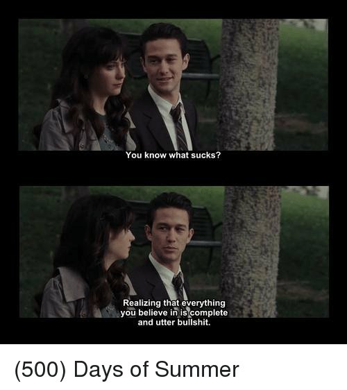 What Suck: You know what sucks?  Realizing that everything  you believe in is complete  and utter bullshit. (500) Days of Summer