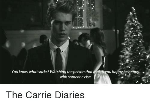 What Suck: You know what sucks? Watching the person that akes you happy be happy  with someone else The Carrie Diaries