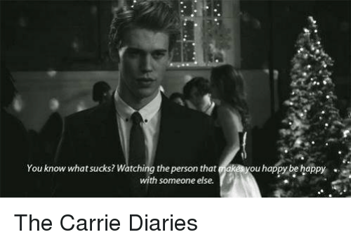 What Suck: You know what sucks? Watching the person that  keayouhappy behappy  with someone else. The Carrie Diaries