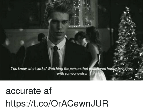 Af, Happy, and Girl Memes: You know what sucks? Watching the person that makes you happy be happy  with someone else. accurate af https://t.co/OrACewnJUR