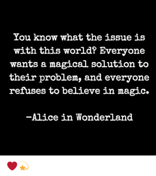 alice in wonderland: You know what the issue is  with this world? Everyone  wants a magical solution to  their problem, and everyone  refuses to believe in magic.  -Alice in Wonderland ❤️💫