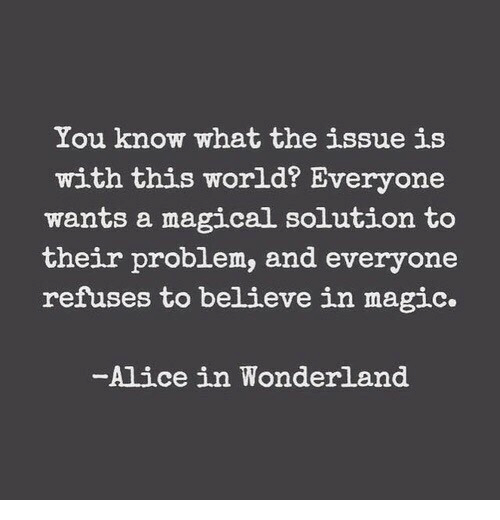 alice in wonderland: You know what the issue is  with this world? Everyone  wants a magical solution to  their problem, and everyone  refuses to believe in magic.  -Alice in Wonderland