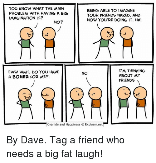Cyanid And Happiness: YOU KNOW WHAT THE MAIN  BEING ABLE TO IMAGINE  PROBLEM WITH HAVING A BIG  YOUR FRIENDS NAKED, AND  IMAGINATION IS?  NOW YOURE DOING IT. HA!  NO?  I'M THINKING  EWW WAIT, DO YOU HAVE  NO  ABOUT MY  A BONER FOR ME?!  FRIENDS  Cyanide and Happiness Explosm.net By Dave. Tag a friend who needs a big fat laugh!