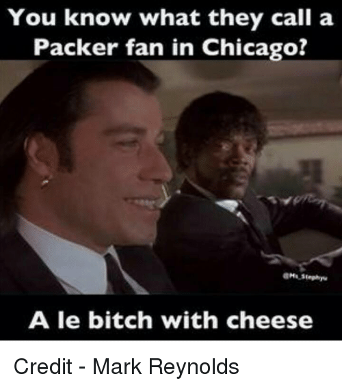 Packer Fans: You know what they call a  Packer fan in Chicago?  A le bitch with cheese Credit - Mark Reynolds