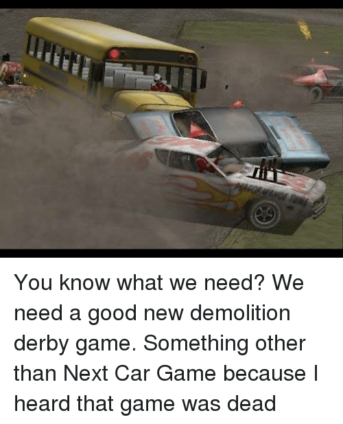 demolition derby: You know what we need? We need a good new demolition derby game. Something other than Next Car Game because I heard that game was dead