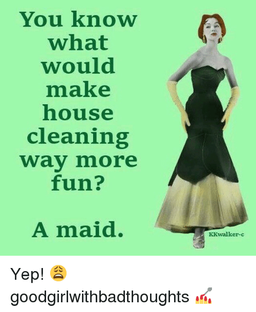 House Cleaning: You know  what  would  make  house  cleaning  way more  fun?  A maid.  KKwalker-c Yep! 😩 goodgirlwithbadthoughts 💅