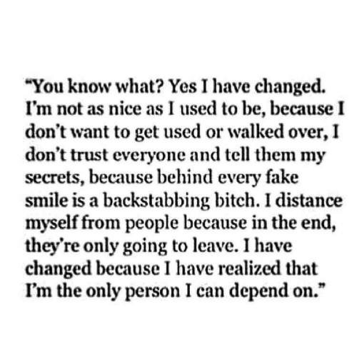 """Dont Trust: You know what? Yes I have changed.  I'm not as nice as I used to be, because I  don't want to get used or walked over, I  don't trust everyone and tell them my  secrets, because behind every fake  smile is a backstabbing bitch. I distance  myself from people because in the end  they're only going to leave. I have  changed because I have realized that  I'm the only person I can depend on."""""""