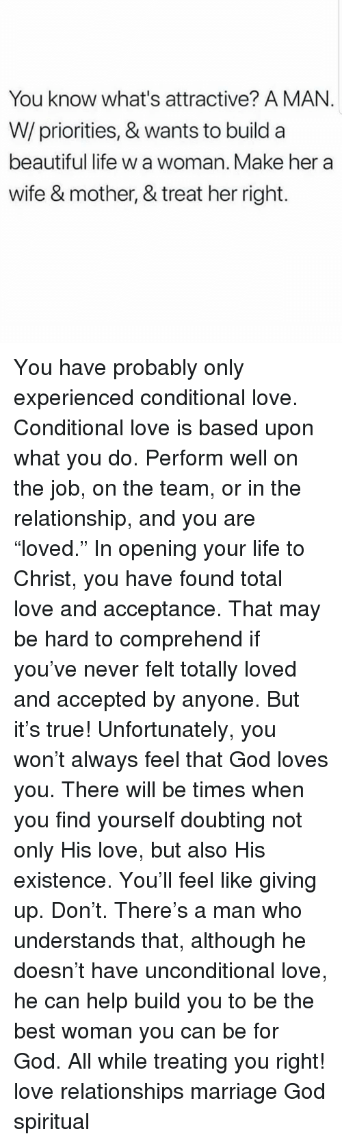 """Treat Her Right: You know what's attractive? A MAN.  W/priorities, & wants to build a  beautiful life w a woman. Make her a  wife & mother, & treat her right. You have probably only experienced conditional love. Conditional love is based upon what you do. Perform well on the job, on the team, or in the relationship, and you are """"loved."""" In opening your life to Christ, you have found total love and acceptance. That may be hard to comprehend if you've never felt totally loved and accepted by anyone. But it's true! Unfortunately, you won't always feel that God loves you. There will be times when you find yourself doubting not only His love, but also His existence. You'll feel like giving up. Don't. There's a man who understands that, although he doesn't have unconditional love, he can help build you to be the best woman you can be for God. All while treating you right! love relationships marriage God spiritual"""