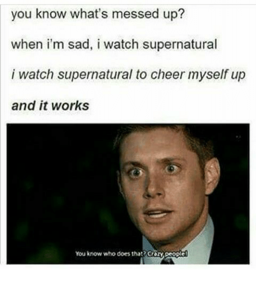 Memes, Supernatural, and Watch: you know what's messed up?  when i'm sad, i watch supernatural  i watch supernatural to cheer myself up  and it works  You know who does that? Crozy people