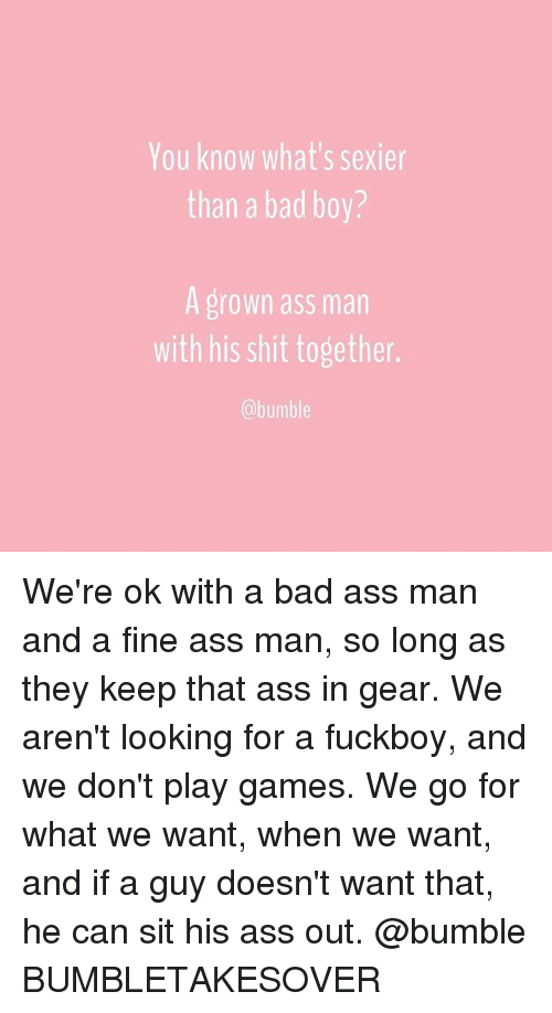 Bad Boys, Fuckboy, and Bumble: You know what's sexier  than a bad boy?  A grown ass man  with his shit together.  @bumble We're ok with a bad ass man and a fine ass man, so long as they keep that ass in gear. We aren't looking for a fuckboy, and we don't play games. We go for what we want, when we want, and if a guy doesn't want that, he can sit his ass out. @bumble BUMBLETAKESOVER