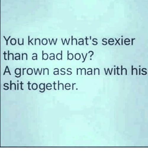 Bad Boys, Memes, and 🤖: You know what's sexier  than a bad boy?  A grown ass man with his  shit together