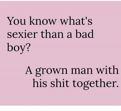 Sexiers: You know what's  sexier than a bad  boy?  A grown man with  his shit together.