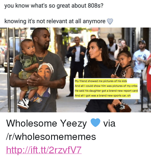 """cribs: you know what's so great about 808s?  knowing it's not relevant at all anymore Q  My friend showed me pictures of his kids  And all I could show him was pictures of my cribs  He said his daughter got a brand new report card  And all I got was a brand new sports car, oh <p>Wholesome Yeezy 💙 via /r/wholesomememes <a href=""""http://ift.tt/2rzvfV7"""">http://ift.tt/2rzvfV7</a></p>"""