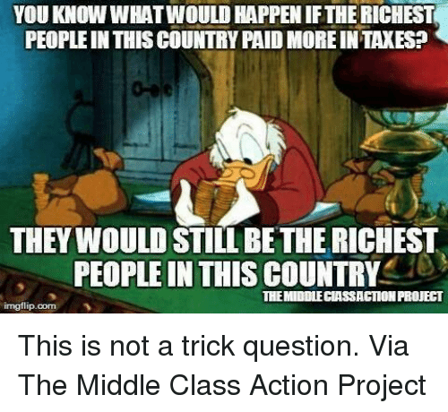 trick questions: YOU KNOW WHATWOULDHAPPENIFTHERICHEST  PEOPLE IN THIS COUNTRYPAID MORE INTAXES?  THEY WOULD STILL BETHE RICHEST  PEOPLE IN THIS COUNTRY  THEMIDDLEGIASSACTION PROUBCT  imgflip.com This is not a trick question.
