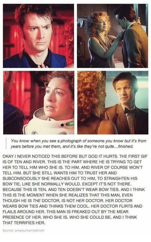 Doctor, Gif, and God: You know when you see a photograph of someone you know but it's from  years before you met them, and it's like they're not quite...finished.  OKAY I NEVER NOTICED THIS BEFORE BUT GOD IT HURTS. THE FIRST GIF  IS OF TEN AND RIVER. THIS IS THE PART WHERE HE IS TRYING TO GET  HER TO TELL HIM WHO SHE IS. TO HIM. AND RIVER OF COURSE WON'T  TELL HIM. BUT SHE STILL WANTS HIM TO TRUST HER AND  SUBCONSCIOUSLY SHE REACHES OUT TO HIM, TO STRAIGHTEN HIS  BOW TIE, LIKE SHE NORMALLY WOULD. EXCEPT ITS NOT THERE.  BECAUSE THIS IS TEN. AND TEN DOESN'T WEAR BOW TIES. AND I THINK  THIS IS THE MOMENT WHEN SHE REALIZES THAT THIS MAN, EVEN  THOUGH HE IS THE DOCTOR, IS NOT HER DOCTOR. HER DOCTOR  WEARS BOW TIES AND THINKS THEM COOL. HER DOCTOR FLIRTS AND  FLAILS AROUND HER. THIS MAN IS FREAKED OUT BY THE MEAR  PRESENCE OF HER. WHO SHE IS. WHO SHE COULD BE. AND I THINK  THAT TERRIFIES HER.  Sourcer areyoumarriedriver