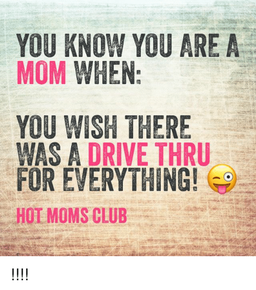 Club, Driving, and Memes: YOU KNOW YOU ARE A  MOM WHEN  YOU WISH THERE  WAS A DRIVE THRU  FOR EVERYTHING!  HOT MOMS CLUB !!!!