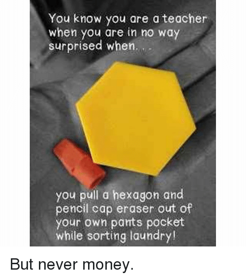 Laundry, Money, and Teacher: You know you are a teacher  when you are in no way  surprised when.  you pull a hexagon and  pencil cap eraser out of  your own pants pocket  while sorting laundry! But never money.