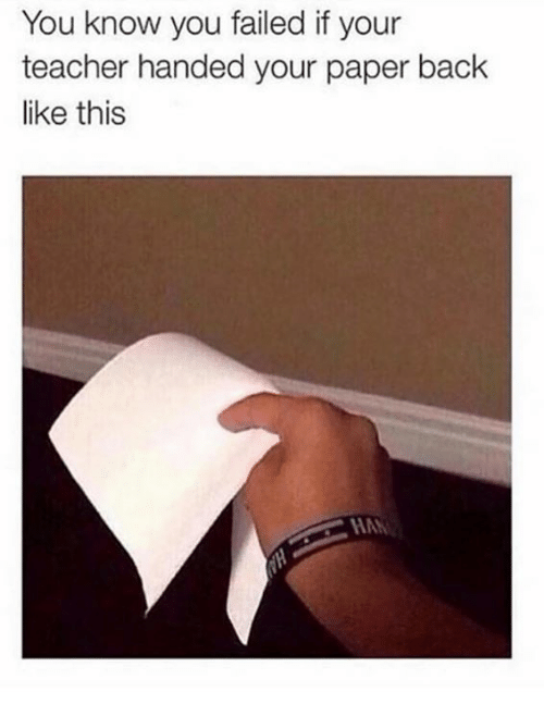 Teacher, Back, and Paper: You know you failed if your  teacher handed your paper back  like this  HAN