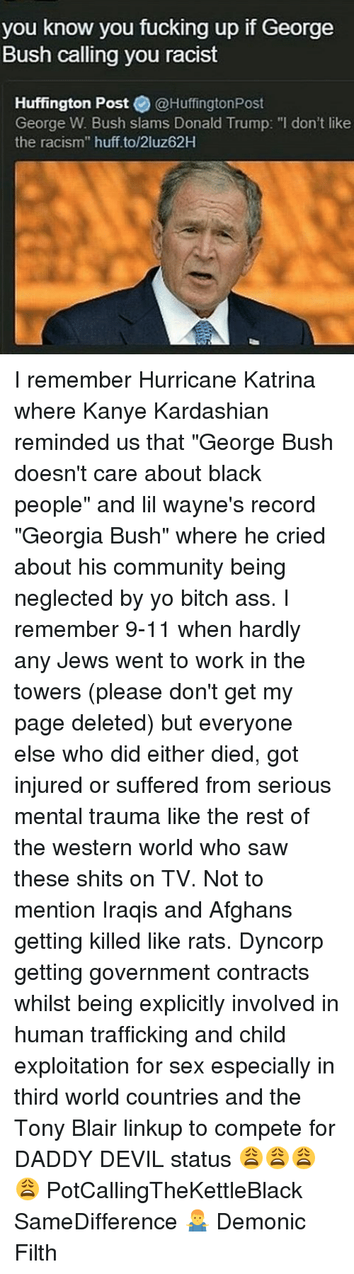 """Hurricane Katrina: you know you fucking up if George  Bush calling you racist  Huffington Post @Huffington Post  George W. Bush slams Donald Trump: """"I don't like  the racism"""" huff to/2luz62H I remember Hurricane Katrina where Kanye Kardashian reminded us that """"George Bush doesn't care about black people"""" and lil wayne's record """"Georgia Bush"""" where he cried about his community being neglected by yo bitch ass. I remember 9-11 when hardly any Jews went to work in the towers (please don't get my page deleted) but everyone else who did either died, got injured or suffered from serious mental trauma like the rest of the western world who saw these shits on TV. Not to mention Iraqis and Afghans getting killed like rats. Dyncorp getting government contracts whilst being explicitly involved in human trafficking and child exploitation for sex especially in third world countries and the Tony Blair linkup to compete for DADDY DEVIL status 😩😩😩😩 PotCallingTheKettleBlack SameDifference 🤷♂️ Demonic Filth"""