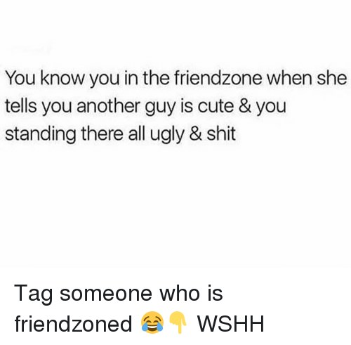 Cute, Friendzone, and Memes: You know you in the friendzone when she  tells you another guy is cute & you  standing there all ugly & shit Tag someone who is friendzoned 😂👇 WSHH