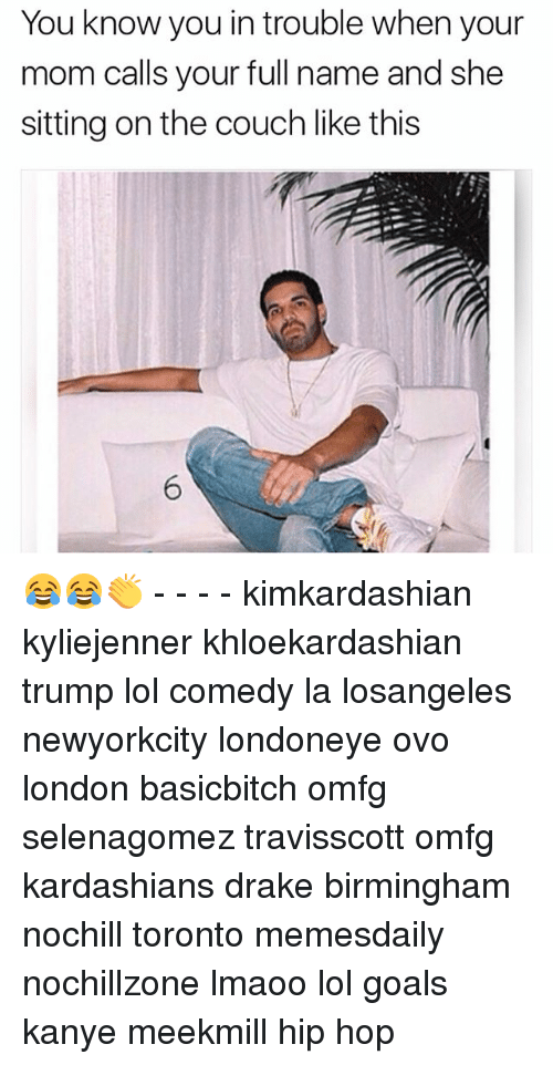 Drake, Goals, and Kanye: You know you in trouble when your  mom calls your full name and she  sitting on the couch like this 😂😂👏 - - - - kimkardashian kyliejenner khloekardashian trump lol comedy la losangeles newyorkcity londoneye ovo london basicbitch omfg selenagomez travisscott omfg kardashians drake birmingham nochill toronto memesdaily nochillzone lmaoo lol goals kanye meekmill hip hop